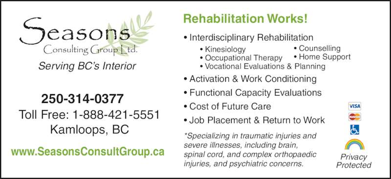 Seasons Consulting Group Ltd (250-314-0377) - Display Ad - www.SeasonsConsultGroup.ca Rehabilitation Works! • Interdisciplinary Rehabilitation • Activation & Work Conditioning • Functional Capacity Evaluations • Cost of Future Care • Job Placement & Return to Work *Specializing in traumatic injuries and  severe illnesses, including brain,  spinal cord, and complex orthopaedic  injuries, and psychiatric concerns. Serving BC's Interior • Kinesiology • Occupational Therapy • Vocational Evaluations & Planning • Counselling • Home Support Privacy Protected Toll Free: 1-888-421-5551 Kamloops, BC 250-314-0377