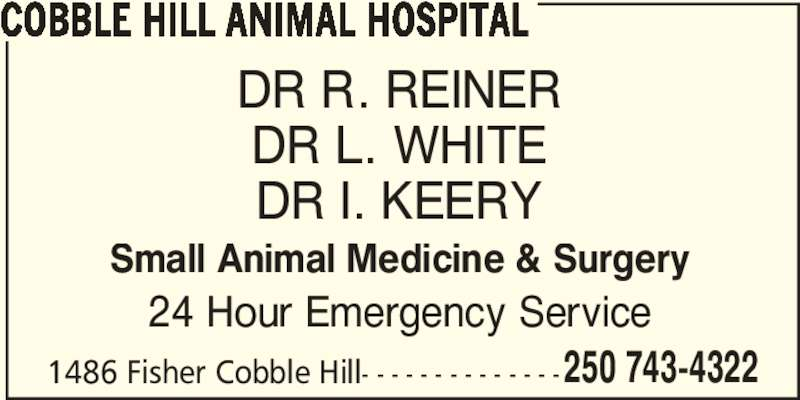 Cobble Hill Animal Hospital (250-743-4322) - Display Ad - 250 743-4322 DR R. REINER COBBLE HILL ANIMAL HOSPITAL DR I. KEERY Small Animal Medicine & Surgery 24 Hour Emergency Service 1486 Fisher Cobble Hill- - - - - - - - - - - - - - DR L. WHITE