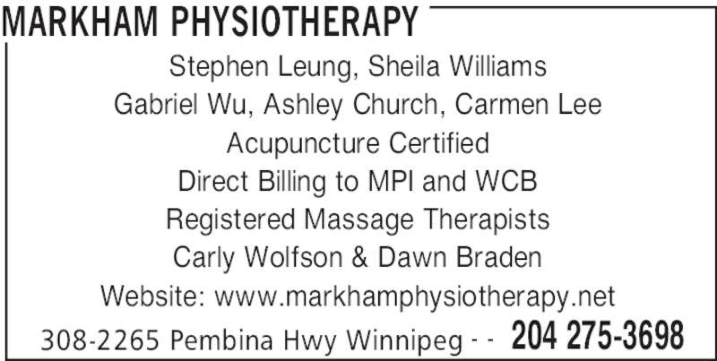 Markham Physiotherapy Clinic (204-275-3698) - Display Ad - MARKHAM PHYSIOTHERAPY 308-2265 Pembina Hwy Winnipeg 204 275-3698- - Stephen Leung, Sheila Williams Gabriel Wu, Ashley Church, Carmen Lee Acupuncture Certified Direct Billing to MPI and WCB Registered Massage Therapists Carly Wolfson & Dawn Braden Website: www.markhamphysiotherapy.net
