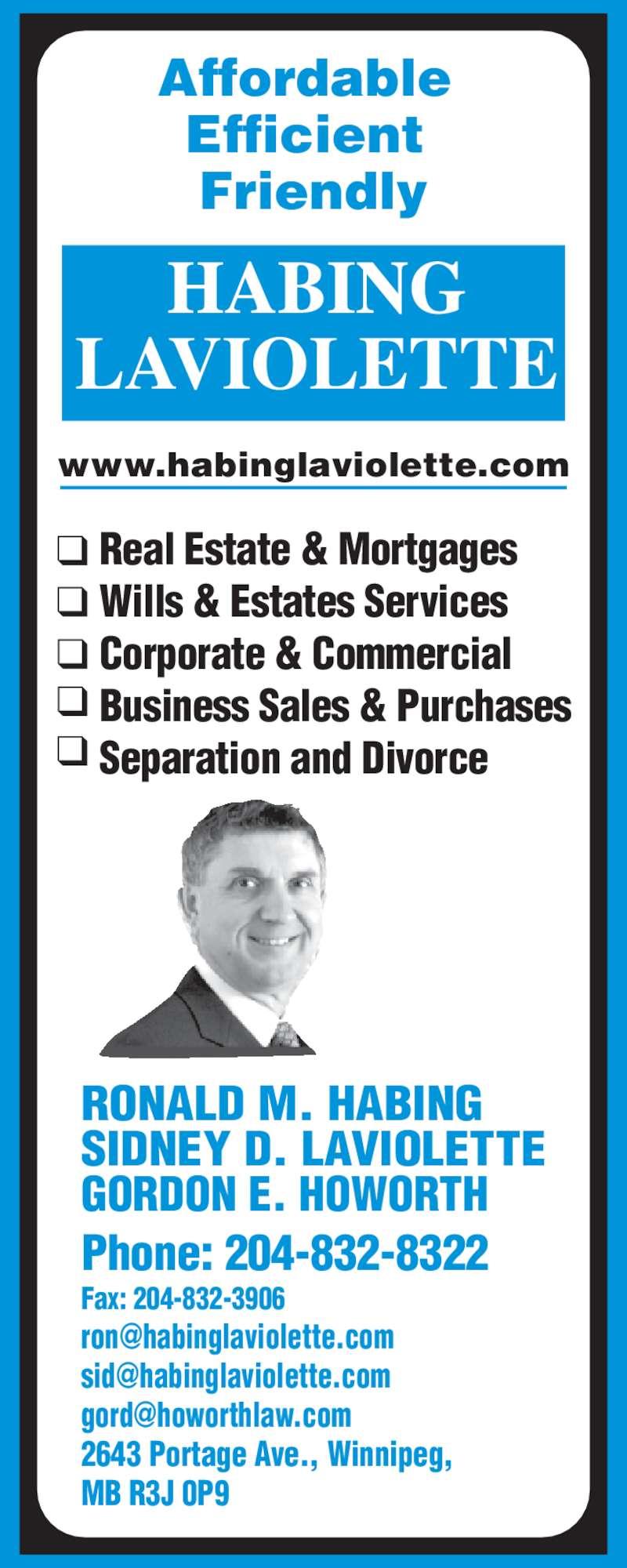 Habing Laviolette (204-832-8322) - Display Ad - Business Sales & Purchases Separation and Divorce Corporate & Commercial Affordable  Efficient  Friendly LAVIOLETTE www.habinglaviolette.com RONALD M. HABING SIDNEY D. LAVIOLETTE GORDON E. HOWORTH Phone: 204-832-8322 Fax: 204-832-3906 2643 Portage Ave., Winnipeg,  MB R3J 0P9 Real Estate & Mortgages Wills & Estates Services