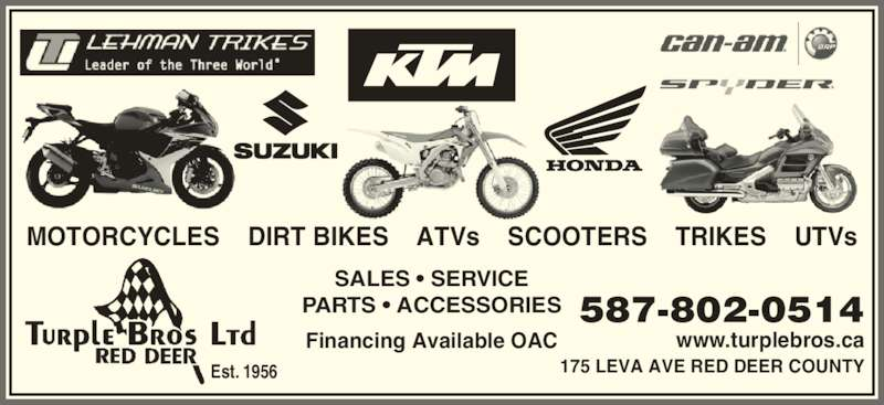 Turple Bros Ltd (403-346-5238) - Display Ad - SALES • SERVICE PARTS • ACCESSORIES Financing Available OAC MOTORCYCLES    DIRT BIKES    ATVs    SCOOTERS    TRIKES    UTVs www.turplebros.ca 587-802-0514 175 LEVA AVE RED DEER COUNTYEst. 1956