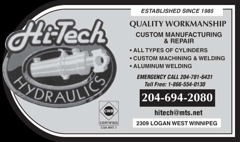 Hi-Tech Hydraulics (204-694-2080) - Display Ad - • ALL TYPES OF CYLINDERS • CUSTOM MACHINING & WELDING • ALUMINUM WELDING EMERGENCY CALL 204-781-6431 Toll Free: 1-866-554-0130 204-694-2080 CERTIFIED CSA W47.1 TM & REPAIR ESTABLISHED SINCE 1985 QUALITY WORKMANSHIP CUSTOM MANUFACTURING
