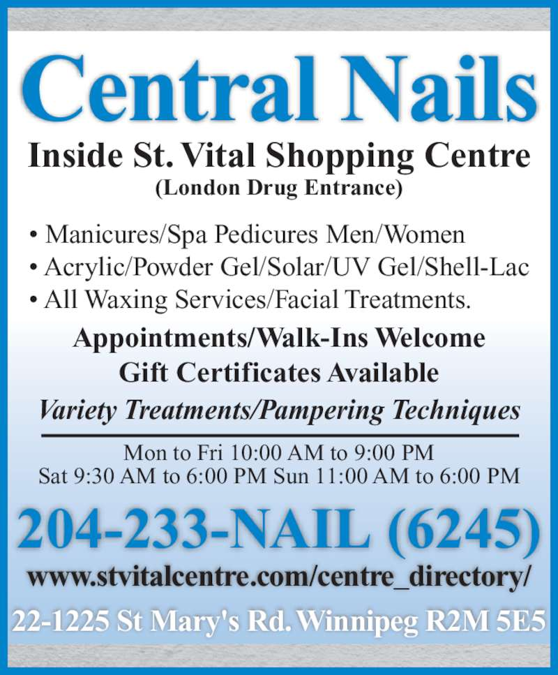 Central Nails (204-233-6245) - Display Ad - Central Nails 204-233-NAIL (6245) • Manicures/Spa Pedicures Men/Women • Acrylic/Powder Gel/Solar/UV Gel/Shell-Lac • All Waxing Services/Facial Treatments. Mon to Fri 10:00 AM to 9:00 PM Sat 9:30 AM to 6:00 PM Sun 11:00 AM to 6:00 PM Inside St. Vital Shopping Centre (London Drug Entrance) Appointments/Walk-Ins Welcome Gift Certificates Available Variety Treatments/Pampering Techniques www.stvitalcentre.com/centre_directory/ 22-1225 St Mary's Rd. Winnipeg R2M 5E5