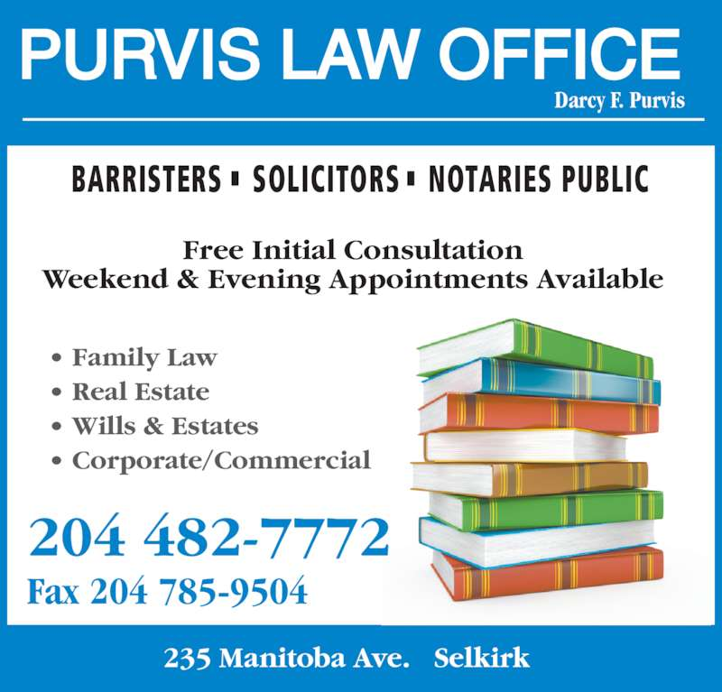 Purvis Law Office (204-482-7772) - Display Ad - BARRISTERS SOLICITORS NOTARIES PUBLIC PURVIS LAW OFFICE Darcy F. Purvis 235 Manitoba Ave.   Selkirk 204 482-7772 Fax 204 785-9504 Free Initial Consultation Weekend & Evening Appointments Available • Family Law  • Real Estate  • Wills & Estates  • Corporate/Commercial