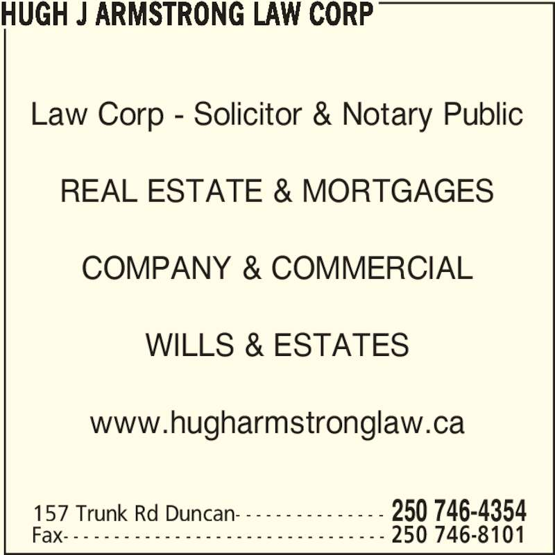 Hugh J Armstrong Lawyer and Notary Public (250-746-4354) - Display Ad - Law Corp - Solicitor & Notary Public REAL ESTATE & MORTGAGES COMPANY & COMMERCIAL WILLS & ESTATES www.hugharmstronglaw.ca HUGH J ARMSTRONG LAW CORP 157 Trunk Rd Duncan- - - - - - - - - - - - - - - 250 746-4354 Fax- - - - - - - - - - - - - - - - - - - - - - - - - - - - - - - - 250 746-8101