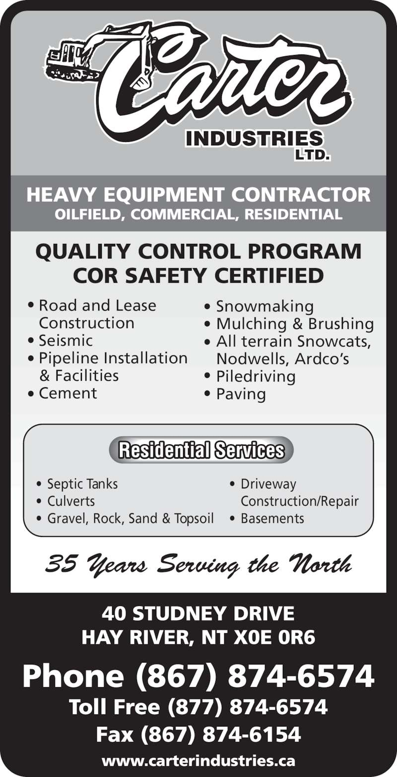 Carter Industries Ltd (867-874-6574) - Display Ad - 35 Years Serving the North Road and Lease HEAVY EQUIPMENT CONTRACTOR OILFIELD, COMMERCIAL, RESIDENTIAL QUALITY CONTROL PROGRAM COR SAFETY CERTIFIED • Septic Tanks • Culverts • Gravel, Rock, Sand & Topsoil • Driveway  Construction/Repair • Basements Residential Services Construction Seismic Pipeline Installation & Facilities Cement Snowmaking Mulching & Brushing All terrain Snowcats, Nodwells, Ardco's Piledriving Paving 40 STUDNEY DRIVE HAY RIVER, NT X0E 0R6 Phone (867) 874-6574 Toll Free (877) 874-6574 Fax (867) 874-6154 www.carterindustries.ca