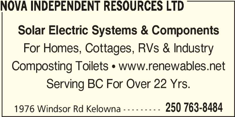 Nova Independent Resources Ltd (250-763-8484) - Display Ad - 250 763-8484 NOVA INDEPENDENT RESOURCES LTD Solar Electric Systems & Components For Homes, Cottages, RVs & Industry Composting Toilets π www.renewables.net Serving BC For Over 22 Yrs. 1976 Windsor Rd Kelowna - - - - - - - - -