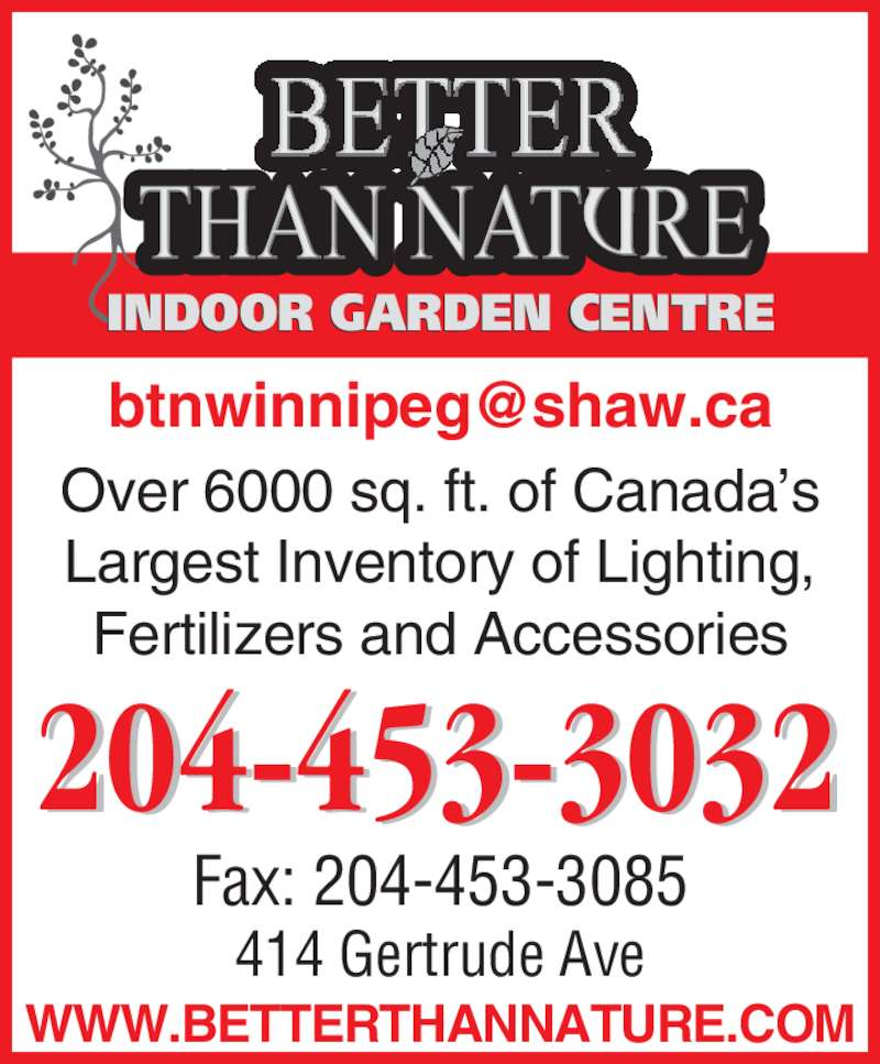 Better Than Nature (204-453-3032) - Display Ad - INDOOR GARDEN CENTRE WWW.BETTERTHANNATURE.COM Over 6000 sq. ft. of Canada's Largest Inventory of Lighting, Fertilizers and Accessories 414 Gertrude Ave Fax: 204-453-3085 204-453-3032