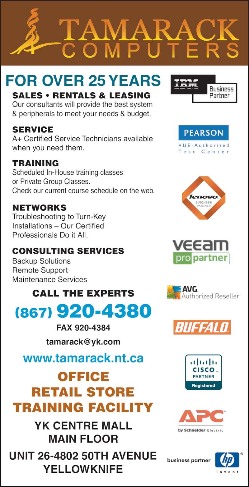 Tamarack Computers (867-920-4380) - Display Ad - OFFICE RETAIL STORE TRAINING FACILITY YK CENTRE MALL MAIN FLOOR UNIT 26-4802 50TH AVENUE YELLOWKNIFE CALL THE EXPERTS FAX 920-4384 www.tamarack.nt.ca SALES • RENTALS & LEASING Our consultants will provide the best system & peripherals to meet your needs & budget. SERVICE A+ Certified Service Technicians available when you need them. TRAINING Scheduled In-House training classes or Private Group Classes. Check our current course schedule on the web. NETWORKS Troubleshooting to Turn-Key Installations – Our Certified Professionals Do it All. Backup Solutions Remote Support Maintenance Services CONSULTING SERVICES