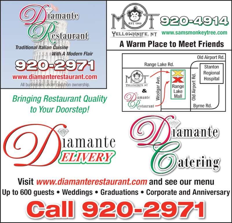 Diamante Restaurant (8679202971) - Display Ad - Bringing Restaurant Quality to Your Doorstep! Visit www.diamanterestaurant.com and see our menu Up to 600 guests • Weddings • Graduations • Corporate and Anniversary Stanton Regional Hospital Range Lake Rd. Old Airport Rd. Byrne Rd. oo lg ar  A ve Ol d  Ai rp or t R d. Range Lake Mall & www.samsmonkeytree.com A Warm Place to Meet Friends Traditional Italian Cuisine                              With A Modern Flair All businesses under common ownership. www.diamanterestaurant.com