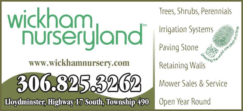Wickham Nurseryland (306-825-3262) - Display Ad - Trees, Shrubs, Perennials Irrigation Systems Paving Stone Retaining Walls Mower Sales & Service Open Year Round 306.825.3262 Lloydminster, Highway 17 South, Township 490 www.wickhamnursery.com