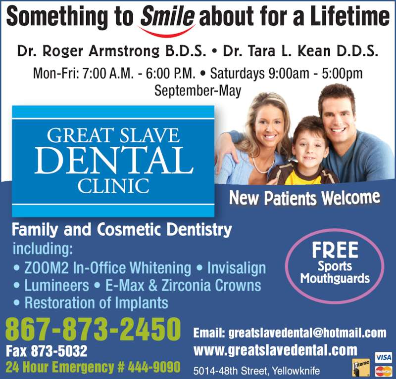 Great Slave Dental Clinic (867-873-2450) - Display Ad - Dr. Roger Armstrong B.D.S. • Dr. Tara L. Kean D.D.S. New Patients Welcome Family and Cosmetic Dentistry including: • ZOOM2 In-Office Whitening • Invisalign • Lumineers • E-Max & Zirconia Crowns • Restoration of Implants FREE Sports Mouthguards Mon-Fri: 7:00 A.M. - 6:00 P.M. • Saturdays 9:00am - 5:00pm September-May 24 Hour Emergency # 444-9090 Fax 873-5032 867-873-2450 5014-48th Street, Yellowknife www.greatslavedental.com