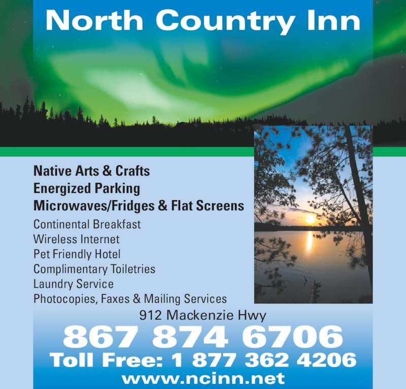 North Country Inn (8678746706) - Display Ad - North Country Inn Native Arts & Crafts Energized Parking Microwaves/Fridges & Flat Screens Continental Breakfast Wireless Internet Pet Friendly Hotel Complimentary Toiletries Laundry Service Photocopies, Faxes & Mailing Services www.ncinn.net 912 Mackenzie Hwy 867 874 6706 Toll Free: 1 877 362 4206