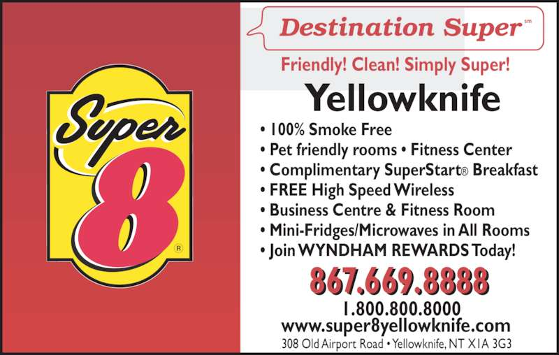 Super 8 (867-669-8888) - Display Ad - t MS1.800.800.8000  www.super8yellowknife.com 867.669.8888 Yellowknife • 100% Smoke Free • Pet friendly rooms • Fitness Center • Complimentary SuperStart® Breakfast • FREE High Speed Wireless • Business Centre & Fitness Room • Mini-Fridges/Microwaves in All Rooms • Join WYNDHAM REWARDS Today! 308 Old Airport Road • Yellowknife, NT X1A 3G3 Friendly! Clean! Simply Super!