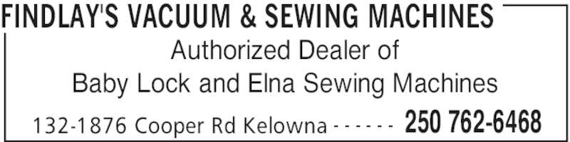 Findlay's Vacuum & Sewing Machines (250-762-6468) - Display Ad - FINDLAY'S VACUUM & SEWING MACHINES 132-1876 Cooper Rd Kelowna 250 762-6468- - - - - - Authorized Dealer of Baby Lock and Elna Sewing Machines