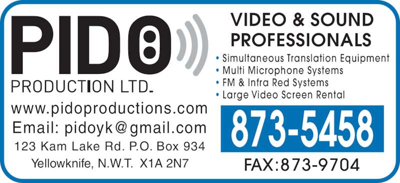 Pido Production Ltd (867-873-5458) - Display Ad - • Simultaneous Translation Equipment • Multi Microphone Systems • FM & Infra Red Systems • Large Video Screen Rental  FAX:873-9704 873-5458123 Kam Lake Rd. P.O. Box 934 Yellowknife, N.W.T.  X1A 2N7 www.pidoproductions.com VIDEO & SOUND PROFESSIONALS