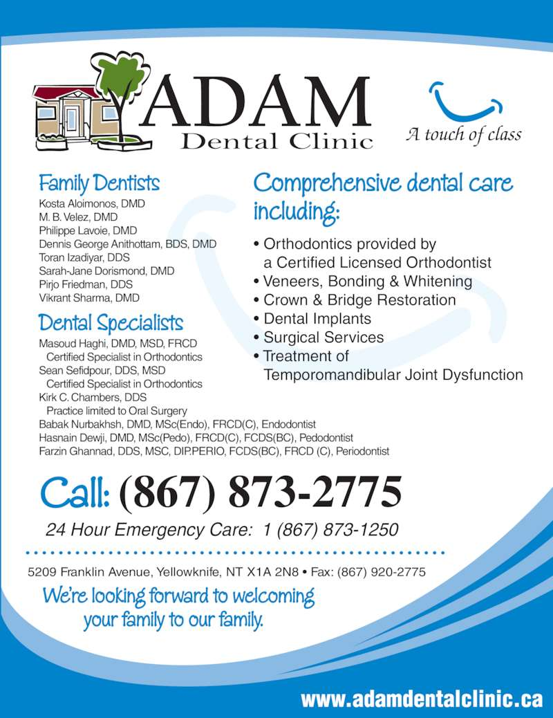 Adam Dental Clinic (867-873-2775) - Display Ad - Dental Specialists Masoud Haghi, DMD, MSD, FRCD M. B. Velez, DMD Philippe Lavoie, DMD Dennis George Anithottam, BDS, DMD Toran Izadiyar, DDS Sarah-Jane Dorismond, DMD Pirjo Friedman, DDS Vikrant Sharma, DMD  Certified Specialist in Orthodontics Sean Sefidpour, DDS, MSD  Certified Specialist in Orthodontics Kirk C. Chambers, DDS  Practice limited to Oral Surgery Babak Nurbakhsh, DMD, MSc(Endo), FRCD(C), Endodontist Hasnain Dewji, DMD, MSc(Pedo), FRCD(C), FCDS(BC), Pedodontist Farzin Ghannad, DDS, MSC, DIP.PERIO, FCDS(BC), FRCD (C), Periodontist www.adamdentalclinic.ca • Orthodontics provided by a Certified Licensed Orthodontist • Veneers, Bonding & Whitening • Crown & Bridge Restoration • Dental Implants • Surgical Services • Treatment of Temporomandibular Joint Dysfunction A touch of class Comprehensive dental care including: 5209 Franklin Avenue, Yellowknife, NT X1A 2N8 • Fax: (867) 920-2775 We're looking forward to welcoming          your family to our family. Call: (867) 873-2775 24 Hour Emergency Care:  1 (867) 873-1250 Family Dentists Kosta Aloimonos, DMD