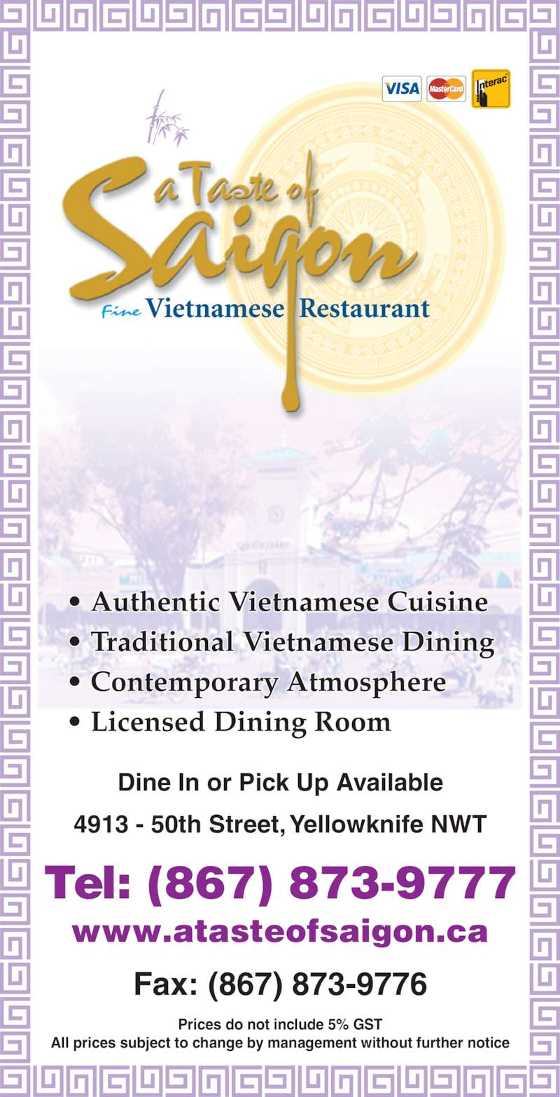 A Taste Of Saigon (867-873-9777) - Display Ad - • Authentic Vietnamese Cuisine • Traditional Vietnamese Dining • Contemporary Atmosphere • Licensed Dining Room 4913 - 50th Street, Yellowknife NWT Dine In or Pick Up Available Tel: (867) 873-9777 Fax: (867) 873-9776 www.atasteofsaigon.ca Prices do not include 5% GST All prices subject to change by management without further notice