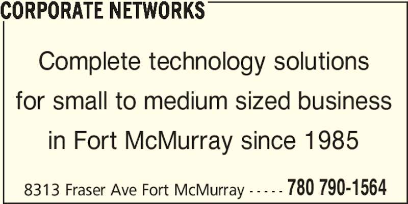 Corporate Networks (780-790-1564) - Display Ad - Complete technology solutions for small to medium sized business in Fort McMurray since 1985 8313 Fraser Ave Fort McMurray - - - - - 780 790-1564 CORPORATE NETWORKS