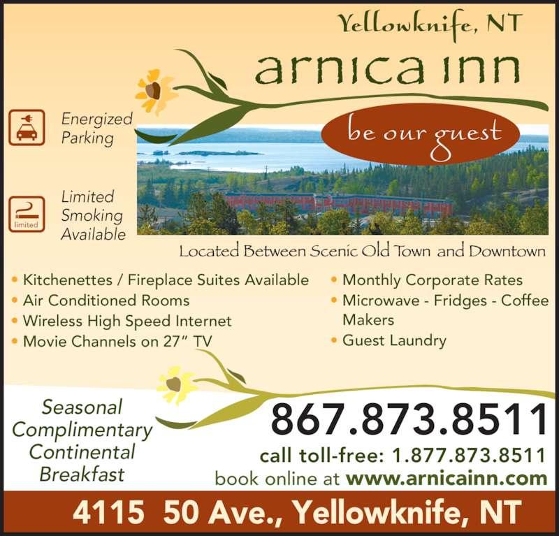 "Arnica Inn (867-873-8511) - Display Ad - • Kitchenettes / Fireplace Suites Available • Air Conditioned Rooms • Wireless High Speed Internet • Movie Channels on 27"" TV • Monthly Corporate Rates • Microwave - Fridges - Coffee  Makers • Guest Laundry 867.873.8511 call toll-free: 1.877.873.8511 book online at www.arnicainn.com 4115  50 Ave., Yellowknife, NT limited Limited Smoking Available Energized Parking Seasonal Complimentary Continental Breakfast"
