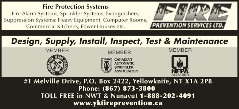 Fire Prevention Services Ltd (867-873-3800) - Display Ad - Phone: (867) 873-3800  TOLL FREE in NWT & Nunavut 1-888-202-4091 www.ykfireprevention.ca Fire Protection Systems Fire Alarm Systems, Sprinkler Systems, Extinguishers, Suppression Systems: Heavy Equipment, Computer Rooms, Commercial Kitchens, Power Houses etc. MEMBERMEMBER ® #1 Melville Drive, P.O. Box 2422, Yellowknife, NT X1A 2P8 MEMBER Design, Supply, Install, Inspect, Test & Maintenance
