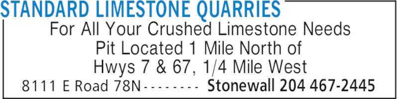 Standard Limestone Quarries (204-467-2445) - Display Ad - STANDARD LIMESTONE QUARRIES Stonewall 204 467-24458111 E Road 78N - - - - - - - - For All Your Crushed Limestone Needs Pit Located 1 Mile North of Hwys 7 & 67, 1/4 Mile West