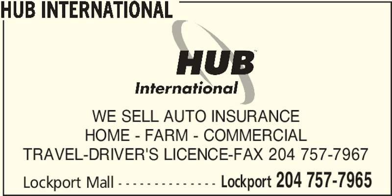 HUB International (204-757-7965) - Display Ad - HUB INTERNATIONAL Lockport Mall - - - - - - - - - - - - - - Lockport 204 757-7965 WE SELL AUTO INSURANCE HOME - FARM - COMMERCIAL TRAVEL-DRIVER'S LICENCE-FAX 204 757-7967