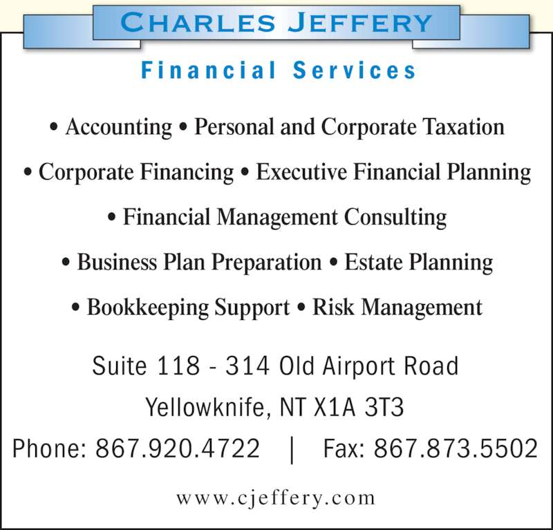 Charles Jeffery Financial Services (867-920-4722) - Display Ad - www.cjeffery.com Suite 118 - 314 Old Airport Road Yellowknife, NT X1A 3T3 Phone: 867.920.4722   |   Fax: 867.873.5502 F i n a n c i a l  S e r v i c e s • Accounting • Personal and Corporate Taxation • Corporate Financing • Executive Financial Planning • Financial Management Consulting • Business Plan Preparation • Estate Planning • Bookkeeping Support • Risk Management