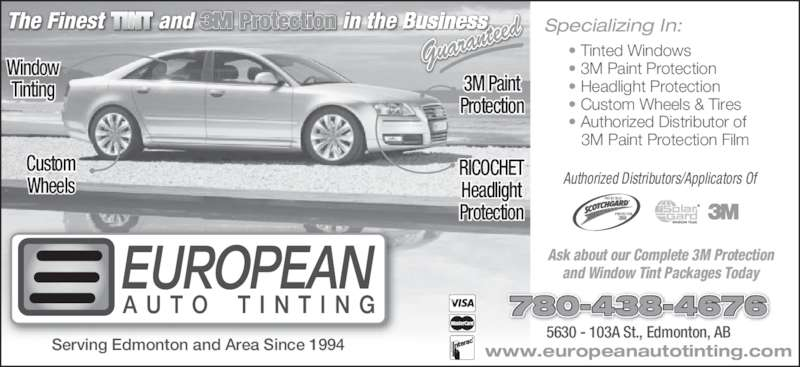 European Auto Tinting (780-438-4676) - Display Ad - PROTECTEUR Ask about our Complete 3M Protection and Window Tint Packages Today Guaran teed Custom Wheels PROTECTOR RICOCHET Headlight Protection Window Tinting 3M Paint Protection • Tinted Windows • 3M Paint Protection • Headlight Protection • Custom Wheels & Tires • Authorized Distributor of    3M Paint Protection Film 5630 - 103A St., Edmonton, AB www.europeanautotinting.com 780-438-4676 Serving Edmonton and Area Since 1994 Authorized Distributors/Applicators Of Specializing In: