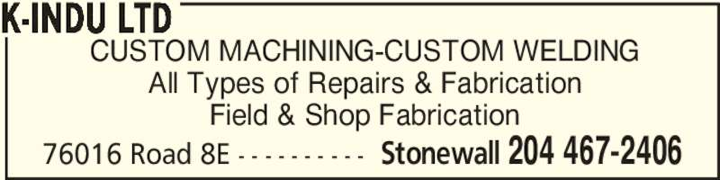 K-Indu Ltd (204-467-2406) - Display Ad - CUSTOM MACHINING-CUSTOM WELDING All Types of Repairs & Fabrication Field & Shop Fabrication K-INDU LTD 76016 Road 8E - - - - - - - - - - Stonewall 204 467-2406