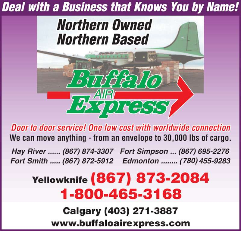 Buffalo Air Express (867-873-2084) - Display Ad - We can move anything - from an envelope to 30,000 lbs of cargo. Calgary (403) 271-3887 Door to door service! One low cost with worldwide connection www.buffaloairexpress.com