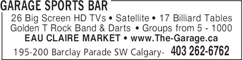 Garage Sports Bar (403-262-6762) - Display Ad - GARAGE SPORTS BAR 403 262-6762195-200 Barclay Parade SW Calgary- 26 Big Screen HD TVs ' Satellite ' 17 Billiard Tables Golden T Rock Band & Darts ' Groups from 5 - 1000 EAU CLAIRE MARKET ' www.The-Garage.ca