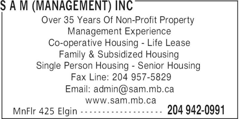 SAM (Management) Inc (204-942-0991) - Display Ad - S A M (MANAGEMENT) INC 204 942-0991MnFlr 425 Elgin - - - - - - - - - - - - - - - - - - - Over 35 Years Of Non-Profit Property Management Experience Co-operative Housing - Life Lease Family & Subsidized Housing Single Person Housing - Senior Housing Fax Line: 204 957-5829 www.sam.mb.ca