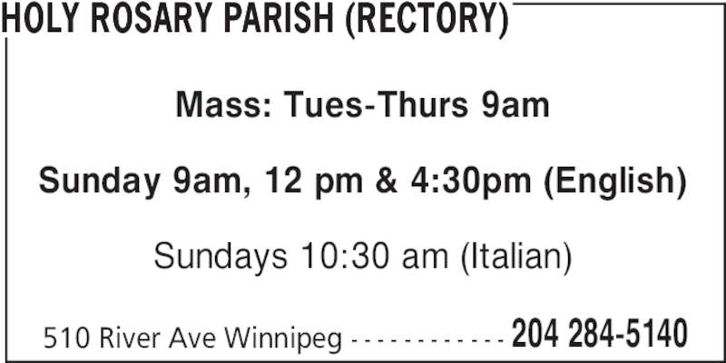 Holy Rosary Parish (Rectory) (204-284-5140) - Display Ad - HOLY ROSARY PARISH (RECTORY) Mass: Tues-Thurs 9am Sunday 9am, 12 pm & 4:30pm (English) Sundays 10:30 am (Italian) 510 River Ave Winnipeg - - - - - - - - - - - - 204 284-5140