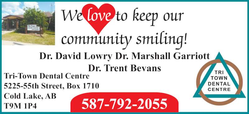 Tri-Town Dental Centre (780-594-5056) - Display Ad - Tri-Town Dental Centre 5225-55th Street, Box 1710 Cold Lake, AB T9M 1P4 587-792-2055 Dr. David Lowry Dr. Marshall Garriott Dr. Trent Bevans We love to keep our community smiling!