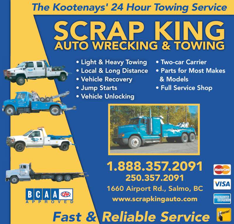 Scrap King Autowrecking & Towing Ltd (250-357-2091) - Display Ad - The Kootenays' 24 Hour Towing Service • Light & Heavy Towing • Local & Long Distance • Vehicle Recovery • Jump Starts • Vehicle Unlocking 1660 Airport Rd., Salmo, BC 1.888.357.2091 250.357.2091 Fast & Reliable Service SCRAP KING • Two-car Carrier • Parts for Most Makes   & Models • Full Service Shop www.scrapkingauto.com