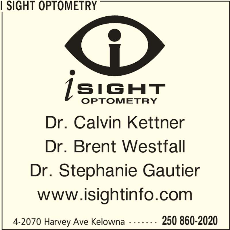 i Sight Optometry (250-860-2020) - Display Ad - 4-2070 Harvey Ave Kelowna - - - - - - - 250 860-2020 Dr. Calvin Kettner Dr. Brent Westfall Dr. Stephanie Gautier www.isightinfo.com I SIGHT OPTOMETRY