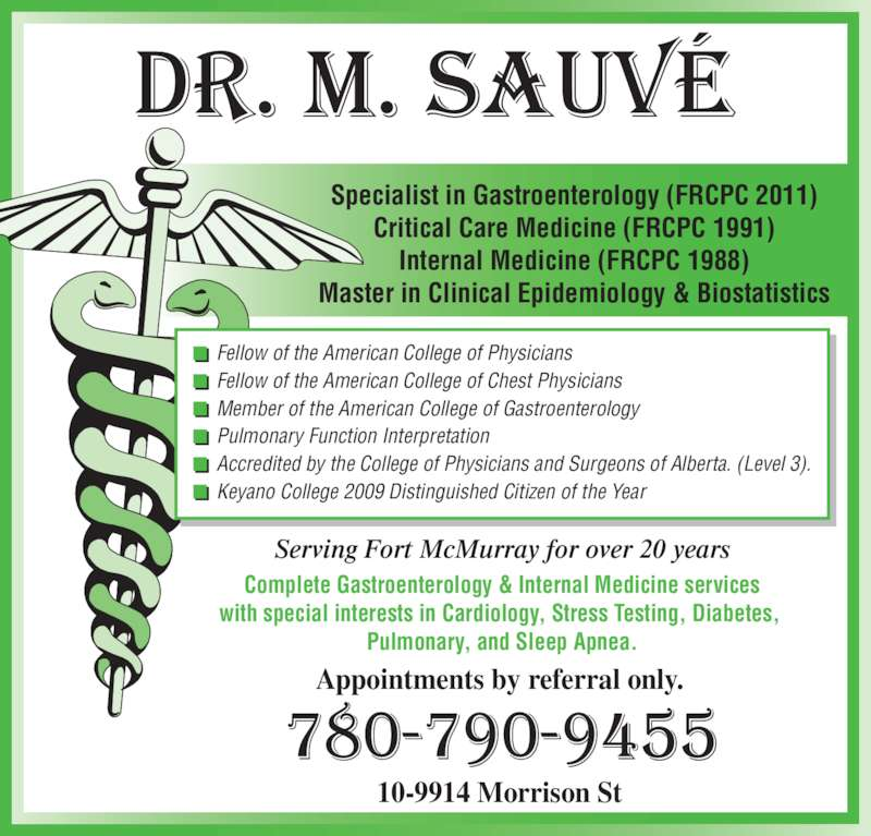 Sauve Michel Dr (780-790-9455) - Display Ad - Specialist in Gastroenterology (FRCPC 2011) Critical Care Medicine (FRCPC 1991) Internal Medicine (FRCPC 1988) Master in Clinical Epidemiology & Biostatistics Serving Fort McMurray for over 20 years Complete Gastroenterology & Internal Medicine services with special interests in Cardiology, Stress Testing, Diabetes,  Pulmonary, and Sleep Apnea. Appointments by referral only. 10-9914 Morrison St Fellow of the American College of Physicians Fellow of the American College of Chest Physicians Member of the American College of Gastroenterology Pulmonary Function Interpretation Accredited by the College of Physicians and Surgeons of Alberta. (Level 3). Keyano College 2009 Distinguished Citizen of the Year