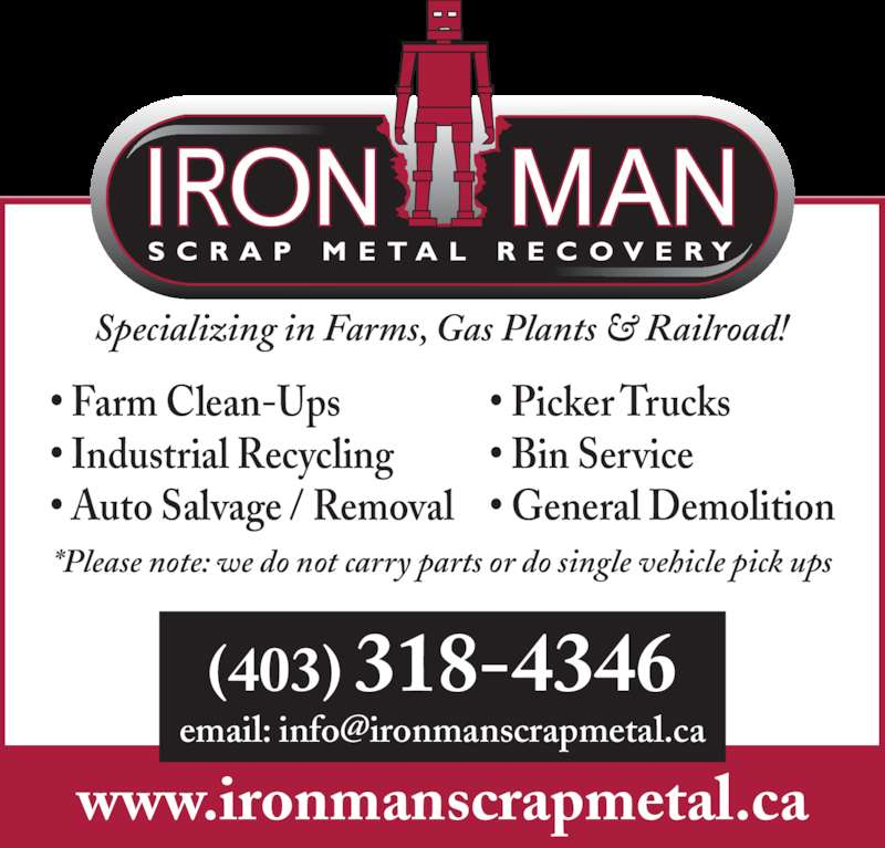 Iron Man Scrap Metal Recovery (403-318-4346) - Display Ad - • Farm Clean-Ups • Industrial Recycling • Auto Salvage / Removal • Picker Trucks • Bin Service • General Demolition Specializing in Farms, Gas Plants & Railroad! *Please note: we do not carry parts or do single vehicle pick ups www.ironmanscrapmetal.ca (403) 318-4346