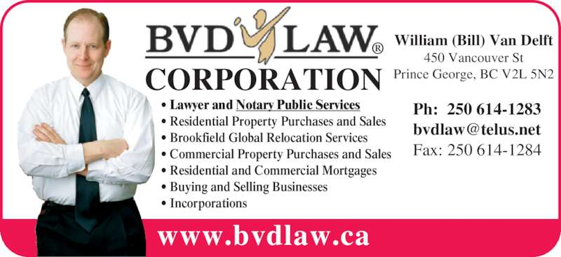 BVD Law Corp (250-614-1283) - Display Ad - CORPORATION www.bvdlaw.ca • Lawyer and Notary Public Services ® • Residential Property Purchases and Sales • Brookfield Global Relocation Services • Commercial Property Purchases and Sales • Residential and Commercial Mortgages • Buying and Selling Businesses • Incorporations William (Bill) Van Delft 450 Vancouver St Prince George, BC V2L 5N2 Ph:  250 614-1283 Fax: 250 614-1284