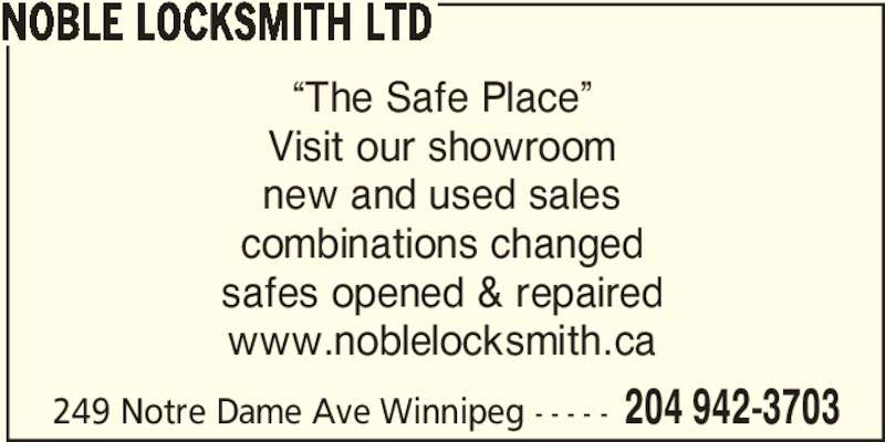 "Noble Locksmith Ltd (204-942-3703) - Display Ad - 249 Notre Dame Ave Winnipeg - - - - - 204 942-3703 NOBLE LOCKSMITH LTD ""The Safe Place"" Visit our showroom new and used sales combinations changed safes opened & repaired www.noblelocksmith.ca"