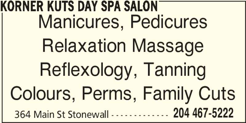 Korner Kuts Day Spa Salon (204-467-5222) - Display Ad - 364 Main St Stonewall - - - - - - - - - - - - - 204 467-5222 Manicures, Pedicures Relaxation Massage Reflexology, Tanning Colours, Perms, Family Cuts KORNER KUTS DAY SPA SALON