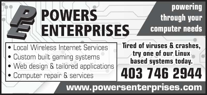 Powers Enterprises (403-746-2944) - Display Ad - 403 746 2944 POWERS  ENTERPRISES • Local Wireless Internet Services • Custom built gaming systems • Web design & tailored applications • Computer repair & services i el s Internet Services i g s  i li ti ns powering  through your  computer needs Tired of viruses & crashes, try one of our Linux based systems today. www.powersenterprises.com