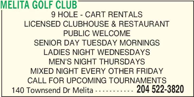 Melita Golf Club (204-522-3820) - Display Ad - 140 Townsend Dr Melita - - - - - - - - - - - 204 522-3820 MELITA GOLF CLUB 9 HOLE - CART RENTALS LICENSED CLUBHOUSE & RESTAURANT PUBLIC WELCOME SENIOR DAY TUESDAY MORNINGS LADIES NIGHT WEDNESDAYS MEN'S NIGHT THURSDAYS MIXED NIGHT EVERY OTHER FRIDAY CALL FOR UPCOMING TOURNAMENTS