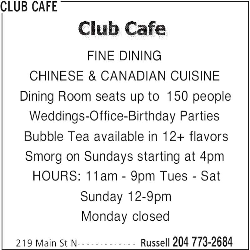 Club Cafe (204-773-2684) - Display Ad - CLUB CAFE Russell 204 773-2684219 Main St N- - - - - - - - - - - - - FINE DINING CHINESE & CANADIAN CUISINE Dining Room seats up to 150 people Weddings-Office-Birthday Parties Bubble Tea available in 12+ flavors Smorg on Sundays starting at 4pm HOURS: 11am - 9pm Tues - Sat Sunday 12-9pm Monday closed