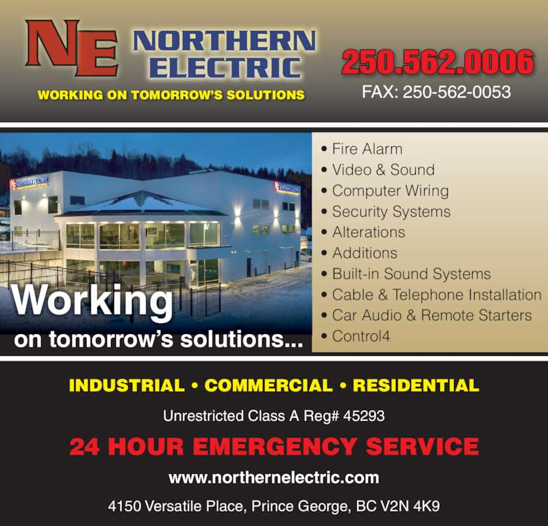 Northern Electric (250-562-0006) - Display Ad - 250.562.0006 FAX: 250-562-0053 Unrestricted Class A Reg# 45293 4150 Versatile Place, Prince George, BC V2N 4K9 www.northernelectric.com INDUSTRIAL • COMMERCIAL • RESIDENTIAL 24 HOUR EMERGENCY SERVICE WORKING ON TOMORROW'S SOLUTIONS • Fire Alarm • Video & Sound • Computer Wiring • Security Systems • Alterations • Additions • Built-in Sound Systems • Cable & Telephone Installation • Car Audio & Remote Starters • Control4 Working on tomorrow's solutions...