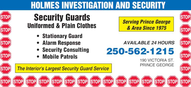 Regional Security Services Ltd (250-562-1215) - Display Ad - HOLMES INVESTIGATION AND SECURITY  Security Guards Uniformed & Plain Clothes • Stationary Guard • Alarm Response Serving Prince George & Area Since 1975 The Interior's Largest Security Guard Service 190 VICTORIA ST. PRINCE GEORGE 250-562-1215 AVAILABLE 24 HOURS • Mobile Patrols • Security Consulting