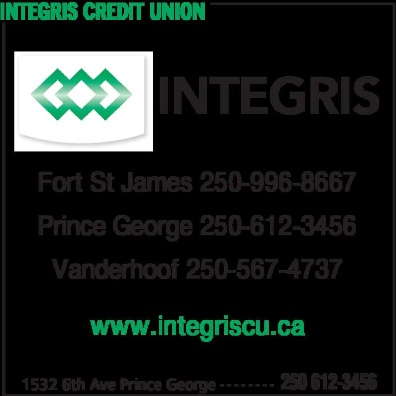 Integris Credit Union (250-612-3456) - Display Ad - INTEGRIS CREDIT UNION 1532 6th Ave Prince George 250 612-3456- - - - - - - - Fort St James 250-996-8667 Prince George 250-612-3456 Vanderhoof 250-567-4737 www.integriscu.ca