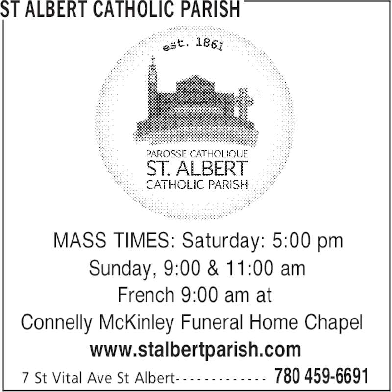 St Albert Catholic Parish (780-459-6691) - Display Ad - ST ALBERT CATHOLIC PARISH 780 459-66917 St Vital Ave St Albert- - - - - - - - - - - - - MASS TIMES: Saturday: 5:00 pm Sunday, 9:00 & 11:00 am French 9:00 am at Connelly McKinley Funeral Home Chapel www.stalbertparish.com