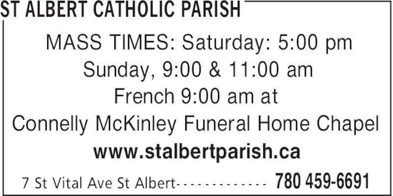St Albert Catholic Parish (780-459-6691) - Display Ad - ST ALBERT CATHOLIC PARISH 780 459-66917 St Vital Ave St Albert- - - - - - - - - - - - - MASS TIMES: Saturday: 5:00 pm Sunday, 9:00 & 11:00 am French 9:00 am at Connelly McKinley Funeral Home Chapel www.stalbertparish.ca